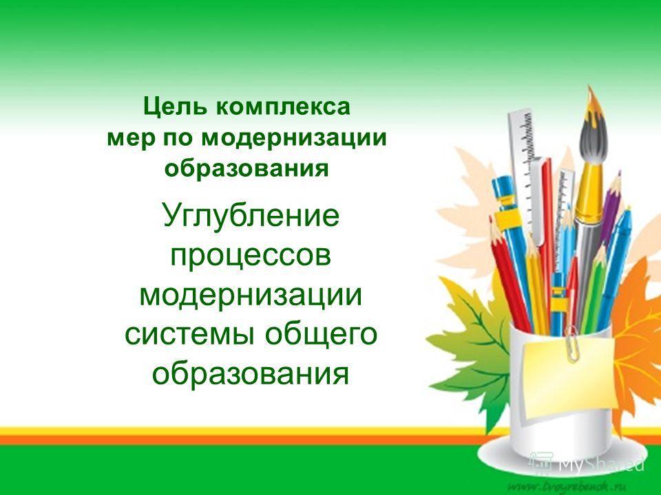 Цель комплекса мер по модернизации образования Углубление процессов модернизации системы общего образования