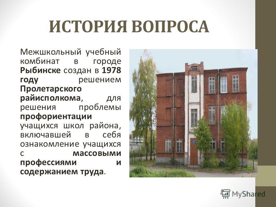 ИСТОРИЯ ВОПРОСА Межшкольный учебный комбинат в городе Рыбинске создан в 1978 году решением Пролетарского райисполкома, для решения проблемы профориентации учащихся школ района, включавшей в себя ознакомление учащихся с массовыми профессиями и содержа