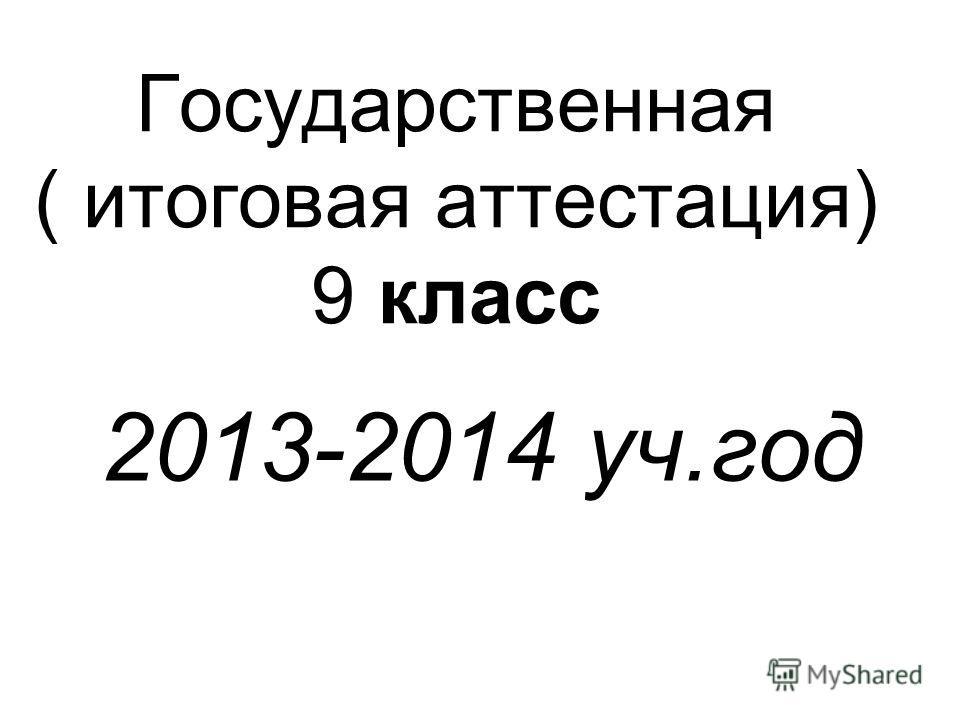Государственная ( итоговая аттестация) 9 класс 2013-2014 уч.год