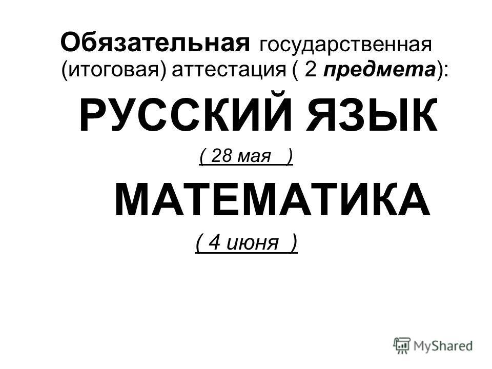 Обязательная государственная (итоговая) аттестация ( 2 предмета): РУССКИЙ ЯЗЫК ( 28 мая ) МАТЕМАТИКА ( 4 июня )