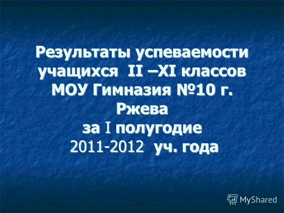 Результаты успеваемости учащихся II –XI классов МОУ Гимназия 10 г. Ржева за I полугодие 2011-2012 уч. года