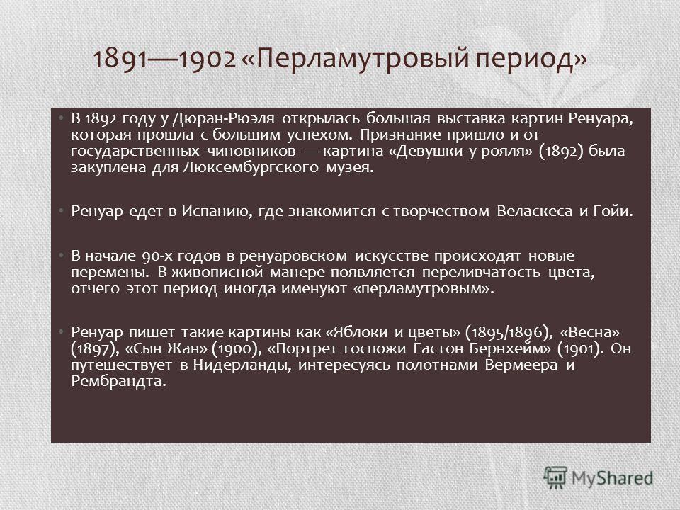 18911902 «Перламутровый период» В 1892 году у Дюран-Рюэля открылась большая выставка картин Ренуара, которая прошла с большим успехом. Признание пришло и от государственных чиновников картина «Девушки у рояля» (1892) была закуплена для Люксембургског