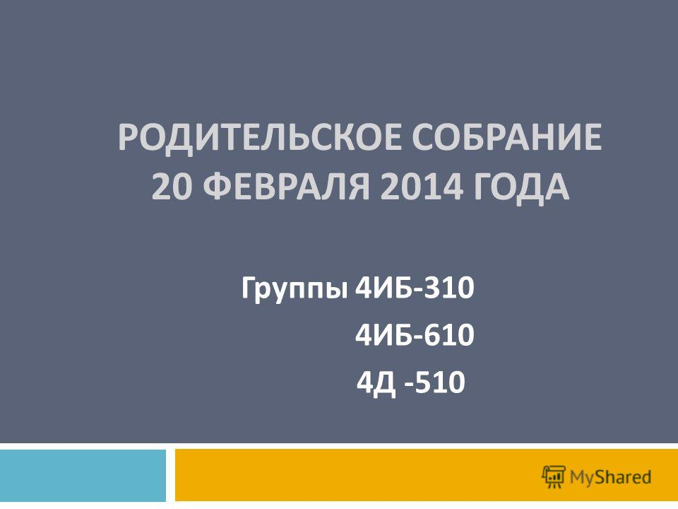 РОДИТЕЛЬСКОЕ СОБРАНИЕ 20 ФЕВРАЛЯ 2014 ГОДА Группы 4 ИБ -310 4 ИБ -610 4 Д -510