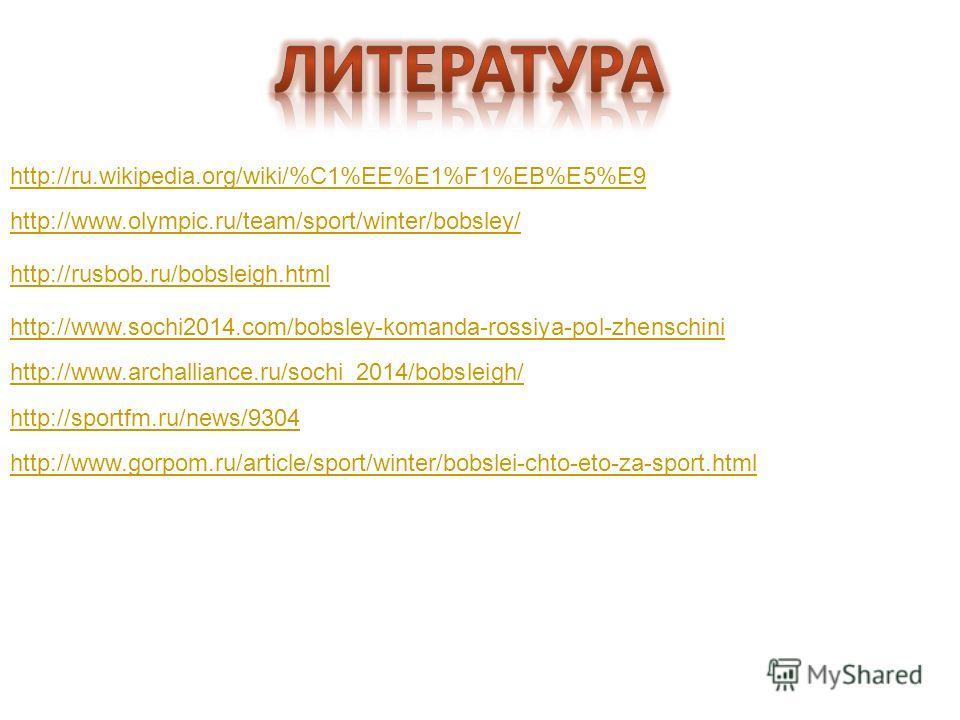 http://ru.wikipedia.org/wiki/%C1%EE%E1%F1%EB%E5%E9 http://www.olympic.ru/team/sport/winter/bobsley/ http://rusbob.ru/bobsleigh.html http://www.sochi2014.com/bobsley-komanda-rossiya-pol-zhenschini http://www.archalliance.ru/sochi_2014/bobsleigh/ http: