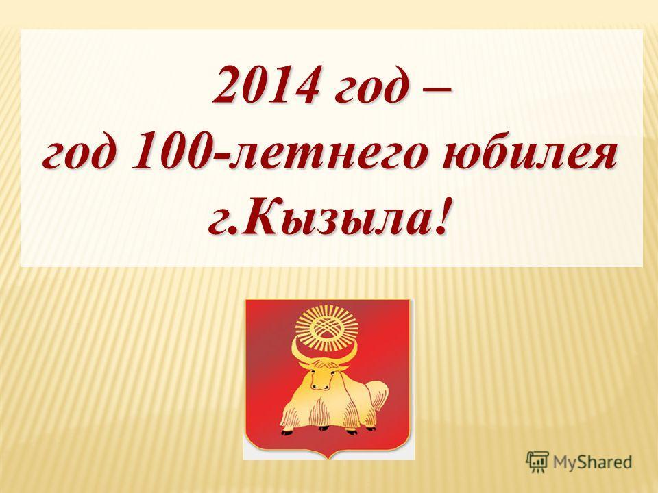 2014 год – год 100-летнего юбилея г.Кызыла!