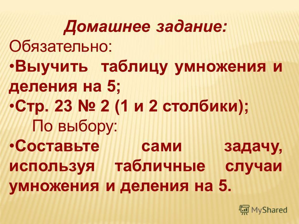 Домашнее задание: Обязательно: Выучить таблицу умножения и деления на 5; Стр. 23 2 (1 и 2 столбики); По выбору: Составьте сами задачу, используя табличные случаи умножения и деления на 5.