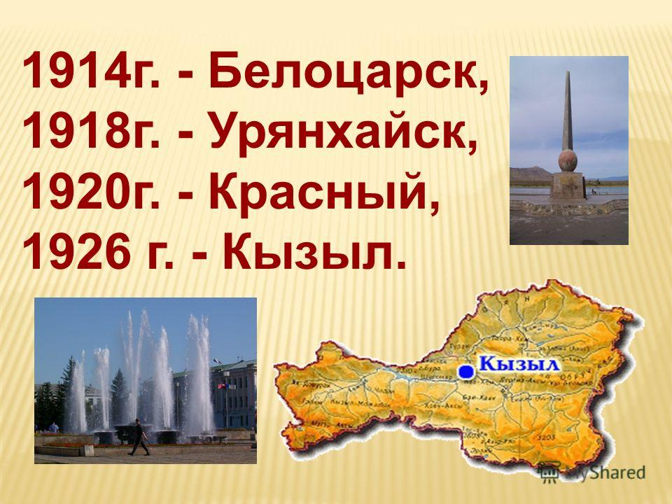 1914г. - Белоцарск, 1918г. - Урянхайск, 1920г. - Красный, 1926 г. - Кызыл.
