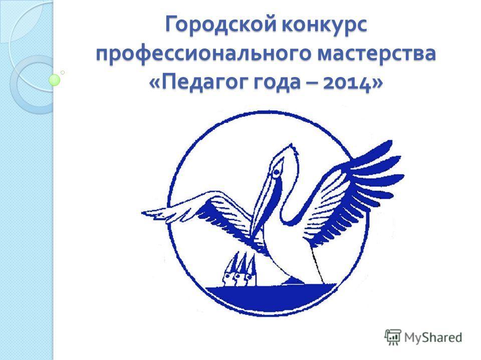 Городской конкурс профессионального мастерства « Педагог года – 2014»