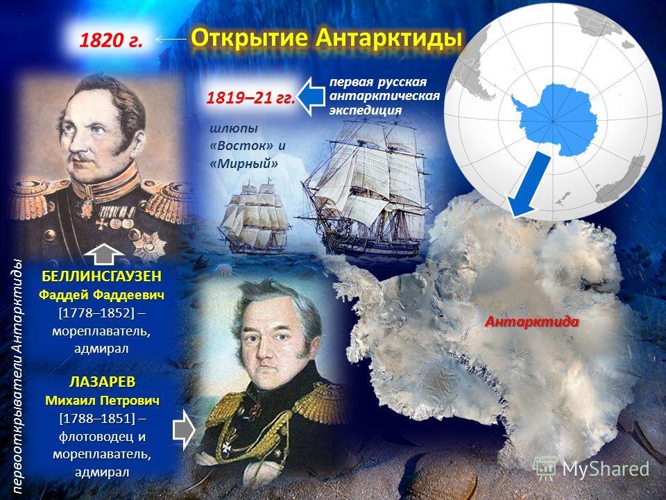 Антарктида 1820 г. 1819–21 гг. первая русская антарктическая экспедиция шлюпы «Восток» и «Мирный» БЕЛЛИНСГАУЗЕН Фаддей Фаддеевич [1778–1852] – мореплаватель, адмирал ЛАЗАРЕВ Михаил Петрович [1788–1851] – флотоводец и мореплаватель, адмирал первооткры