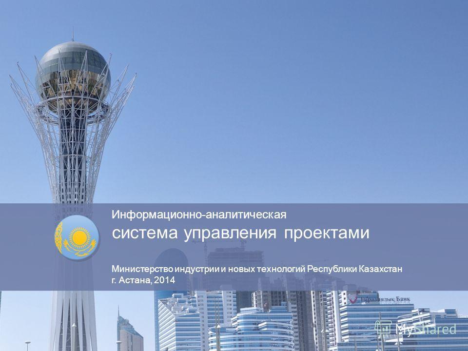 Информационно-аналитическая система управления проектами Министерство индустрии и новых технологий Республики Казахстан г. Астана, 2014 1