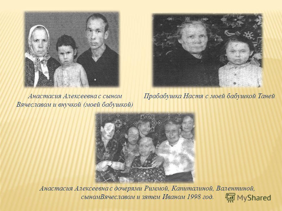 Прабабушка Настя с моей бабушкой ТанейАнастасия Алексеевна с сыном Вячеславом и внучкой (моей бабушкой) Анастасия Алексеевна с дочерями Риммой, Капиталиной, Валентиной, сыномВячеславом и зятем Иваном 1998 год.
