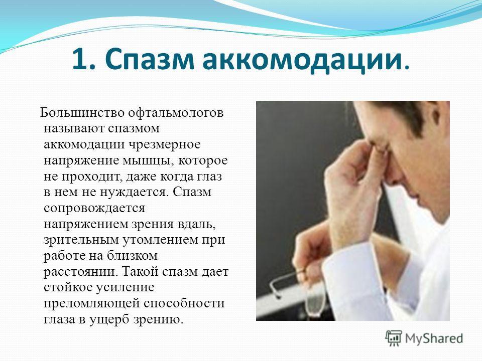 1. Спазм аккомодации. Большинство офтальмологов называют спазмом аккомодации чрезмерное напряжение мышцы, которое не проходит, даже когда глаз в нем не нуждается. Спазм сопровождается напряжением зрения вдаль, зрительным утомлением при работе на близ