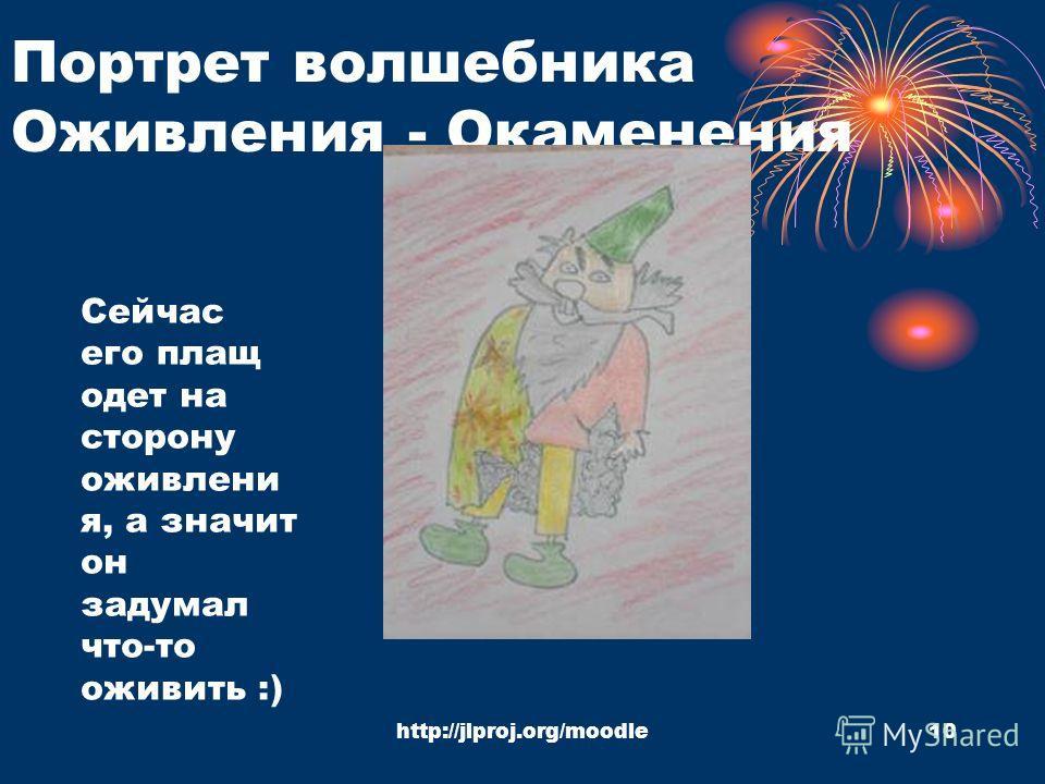 http://jlproj.org/moodle10 Портрет волшебника Оживления - Окаменения Сейчас его плащ одет на сторону оживлени я, а значит он задумал что-то оживить :)