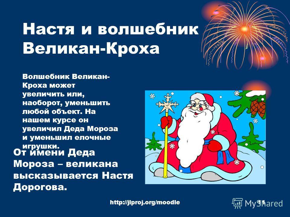 http://jlproj.org/moodle11 Настя и волшебник Великан-Кроха От имени Деда Мороза – великана высказывается Настя Дорогова. Волшебник Великан- Кроха может увеличить или, наоборот, уменьшить любой объект. На нашем курсе он увеличил Деда Мороза и уменьшил