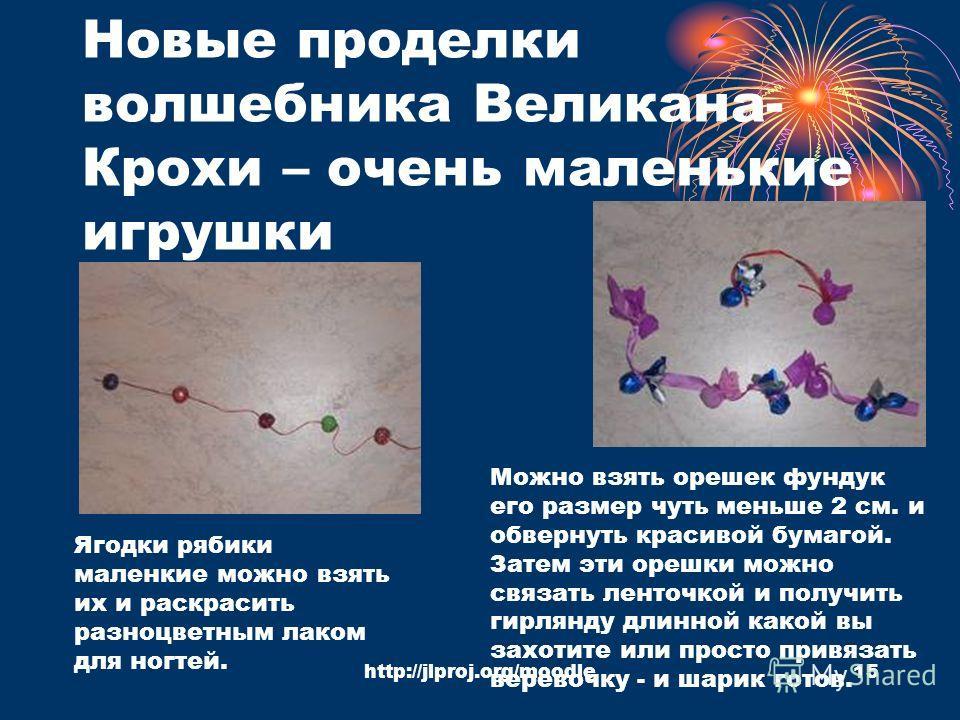 http://jlproj.org/moodle15 Новые проделки волшебника Великана- Крохи – очень маленькие игрушки Ягодки рябики маленкие можно взять их и раскрасить разноцветным лаком для ногтей. Можно взять орешек фундук его размер чуть меньше 2 см. и обвернуть красив