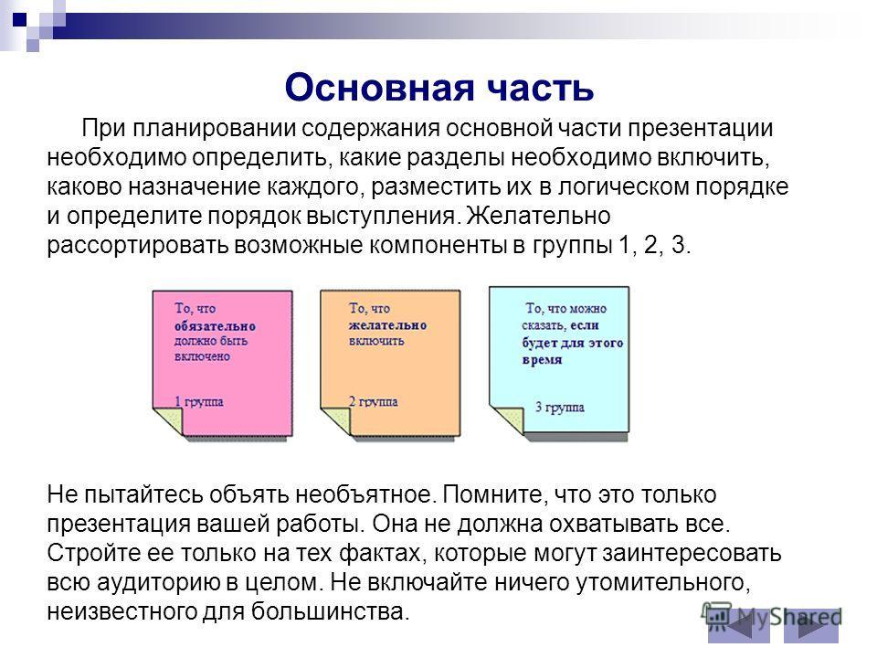Основная часть При планировании содержания основной части презентации необходимо определить, какие разделы необходимо включить, каково назначение каждого, разместить их в логическом порядке и определите порядок выступления. Желательно рассортировать