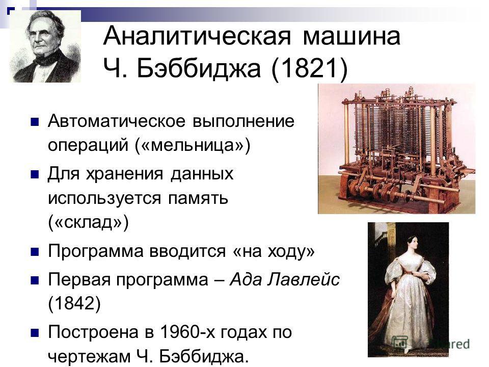 Аналитическая машина Ч. Бэббиджа (1821) Автоматическое выполнение операций («мельница») Для хранения данных используется память («склад») Программа вводится «на ходу» Первая программа – Ада Лавлейс (1842) Построена в 1960-х годах по чертежам Ч. Бэбби