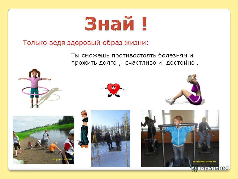 Только ведя здоровый образ жизни: Ты сможешь противостоять болезням и прожить долго, счастливо и достойно.