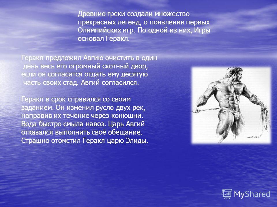 Древние греки создали множество прекрасных легенд, о появлении первых Олимпийских игр. По одной из них, Игры основал Геракл. Геракл предложил Авгию очистить в один день весь его огромный скотный двор, если он согласится отдать ему десятую часть своих