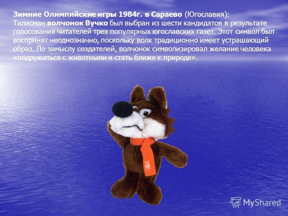 Зимние Олимпийские игры 1984г. в Сараево (Югославия): Талисман волчонок Вучко был выбран из шести кандидатов в результате голосования читателей трех популярных югославских газет. Этот символ был воспринят неоднозначно, поскольку волк традиционно имее