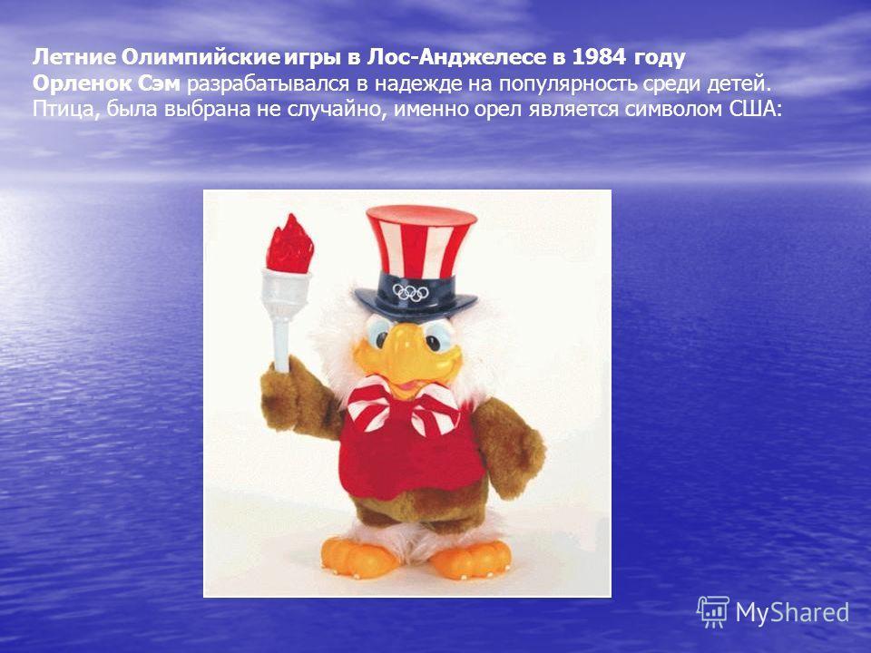 Летние Олимпийские игры в Лос-Анджелесе в 1984 году Орленок Сэм разрабатывался в надежде на популярность среди детей. Птица, была выбрана не случайно, именно орел является символом США: