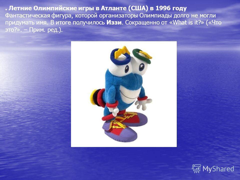 . Летние Олимпийские игры в Атланте (США) в 1996 году Фантастическая фигура, которой организаторы Олимпиады долго не могли придумать имя. В итоге получилось Иззи. Сокращенно от «What is it?» («Что это?». – Прим. ред.).