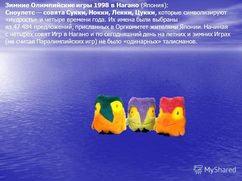 Зимние Олимпийские игры 1998 в Нагано (Япония): Сноулетс совята Сукки, Нокки, Лекки, Цукки, которые символизируют «мудрость» и четыре времени года. Их имена были выбраны из 47 484 предложений, присланных в Оргкомитет жителями Японии. Начиная с четыре
