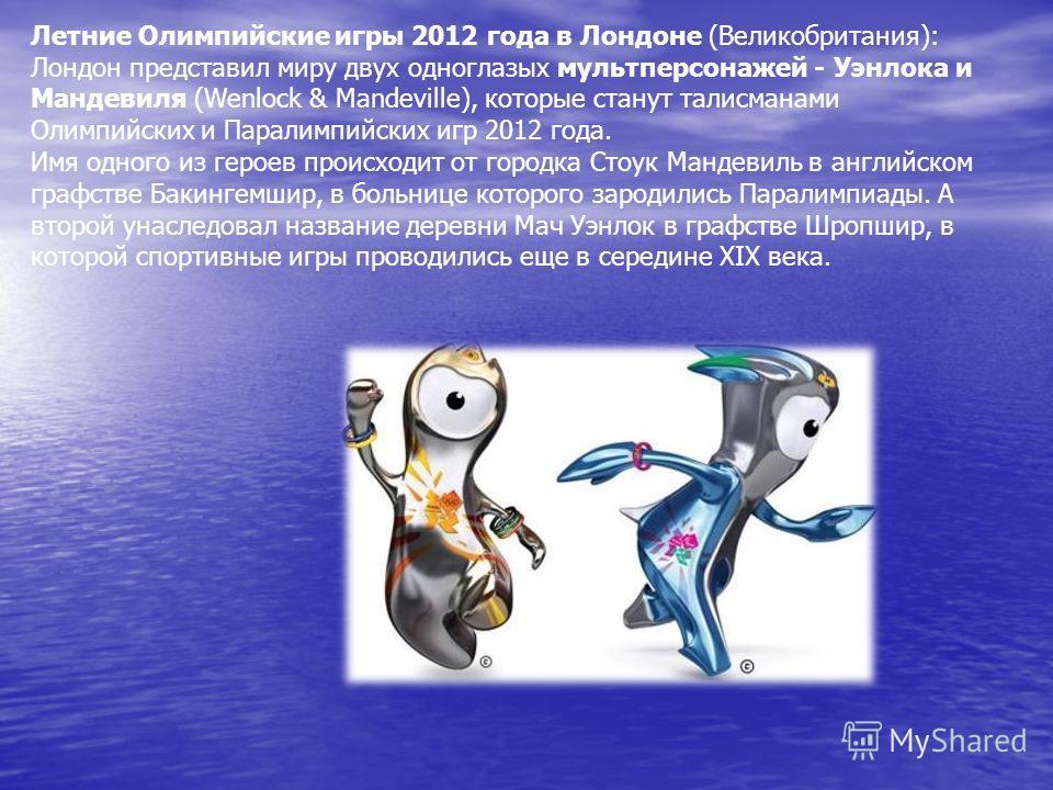 Летние Олимпийские игры 2012 года в Лондоне (Великобритания): Лондон представил миру двух одноглазых мультперсонажей - Уэнлока и Мандевиля (Wenlock & Mandeville), которые станут талисманами Олимпийских и Паралимпийских игр 2012 года. Имя одного из ге