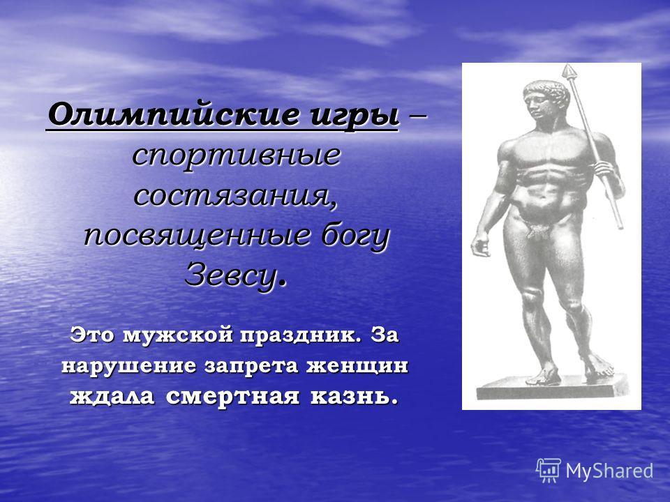 Олимпийские игры – спортивные состязания, посвященные богу Зевсу. Это мужской праздник. За нарушение запрета женщин ждала смертная казнь.