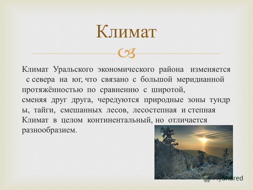 Климат Уральского экономического района изменяется с севера на юг, что связано с большой меридианной протяжённостью по сравнению с широтой, сменяя друг друга, чередуются природные зоны тундр ы, тайги, смешанных лесов, лесостепная и степная Климат в ц