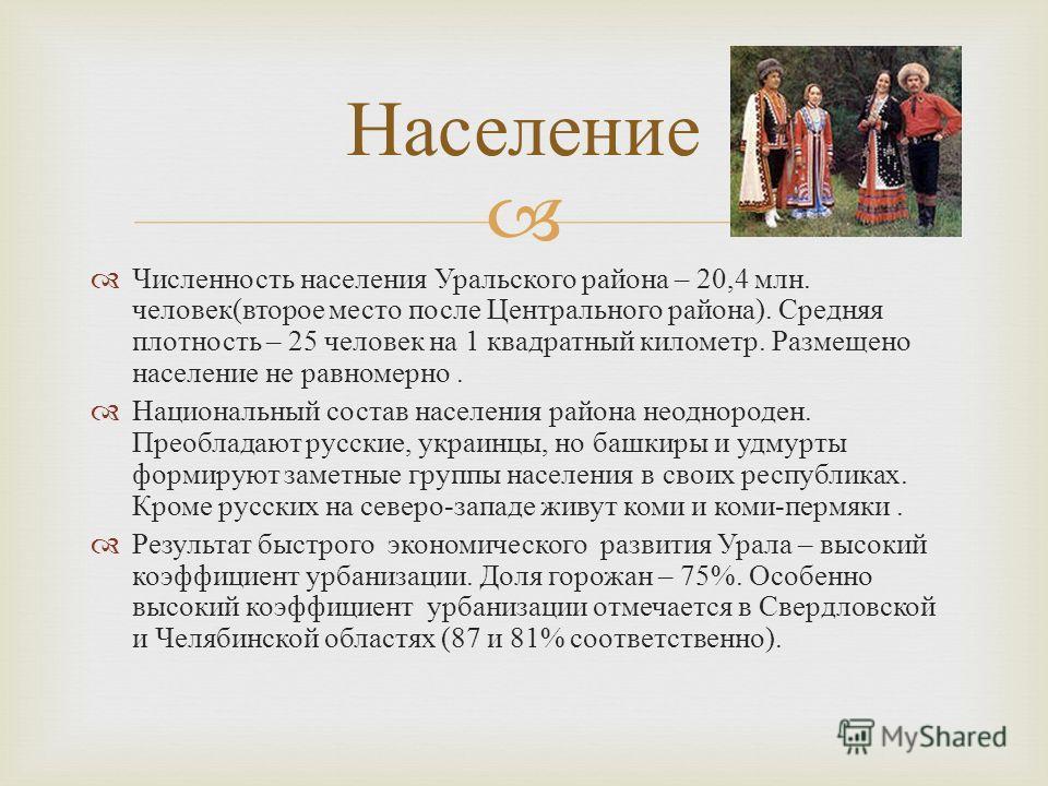 Численность населения Уральского района – 20,4 млн. человек ( второе место после Центрального района ). Средняя плотность – 25 человек на 1 квадратный километр. Размещено население не равномерно. Национальный состав населения района неоднороден. Прео