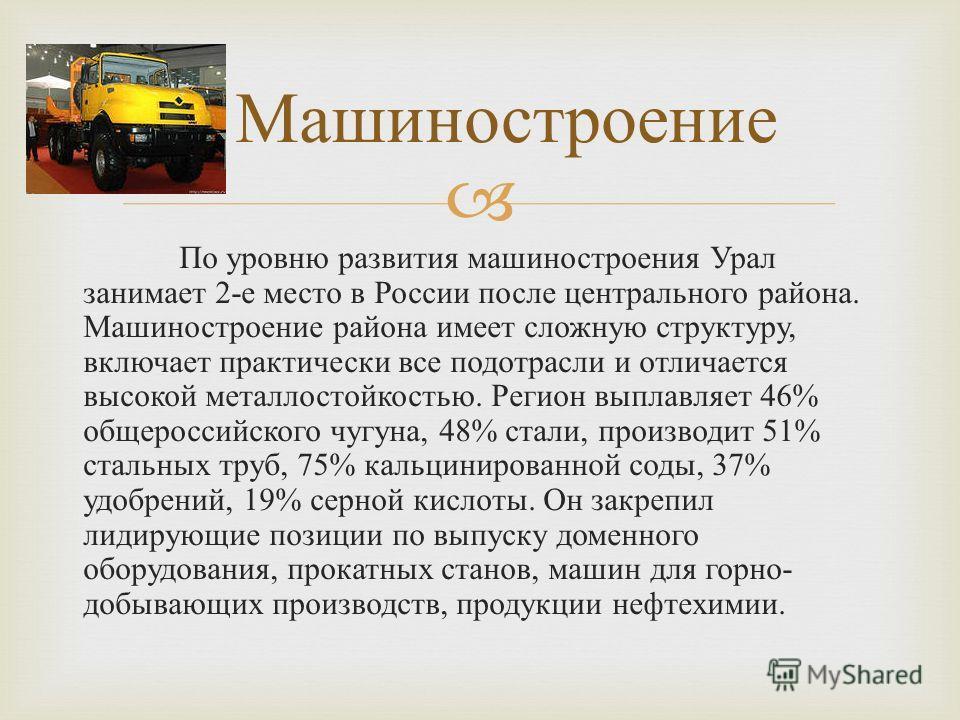 По уровню развития машиностроения Урал занимает 2- е место в России после центрального района. Машиностроение района имеет сложную структуру, включает практически все подотрасли и отличается высокой металлостойкостью. Регион выплавляет 46% общероссий
