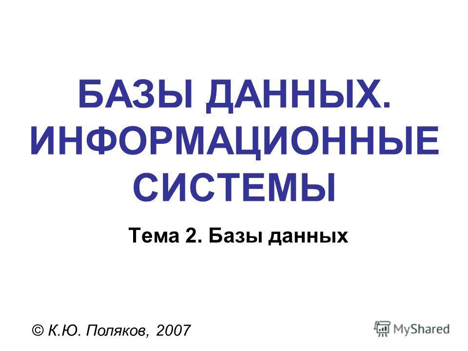 БАЗЫ ДАННЫХ. ИНФОРМАЦИОННЫЕ СИСТЕМЫ © К.Ю. Поляков, 2007 Тема 2. Базы данных