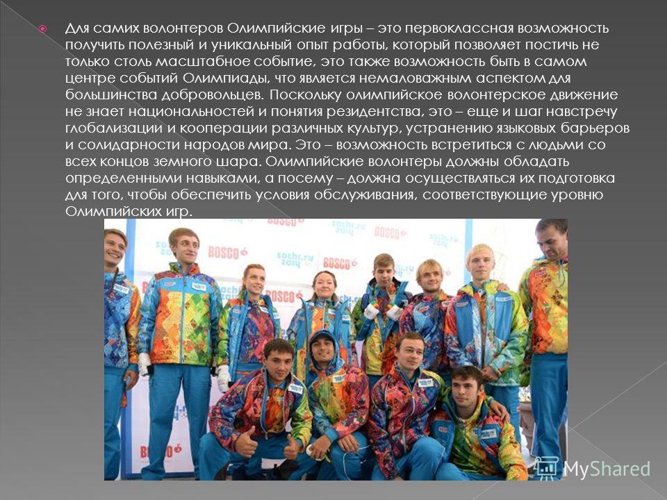 Для самих волонтеров Олимпийские игры – это первоклассная возможность получить полезный и уникальный опыт работы, который позволяет постичь не только столь масштабное событие, это также возможность быть в самом центре событий Олимпиады, что является