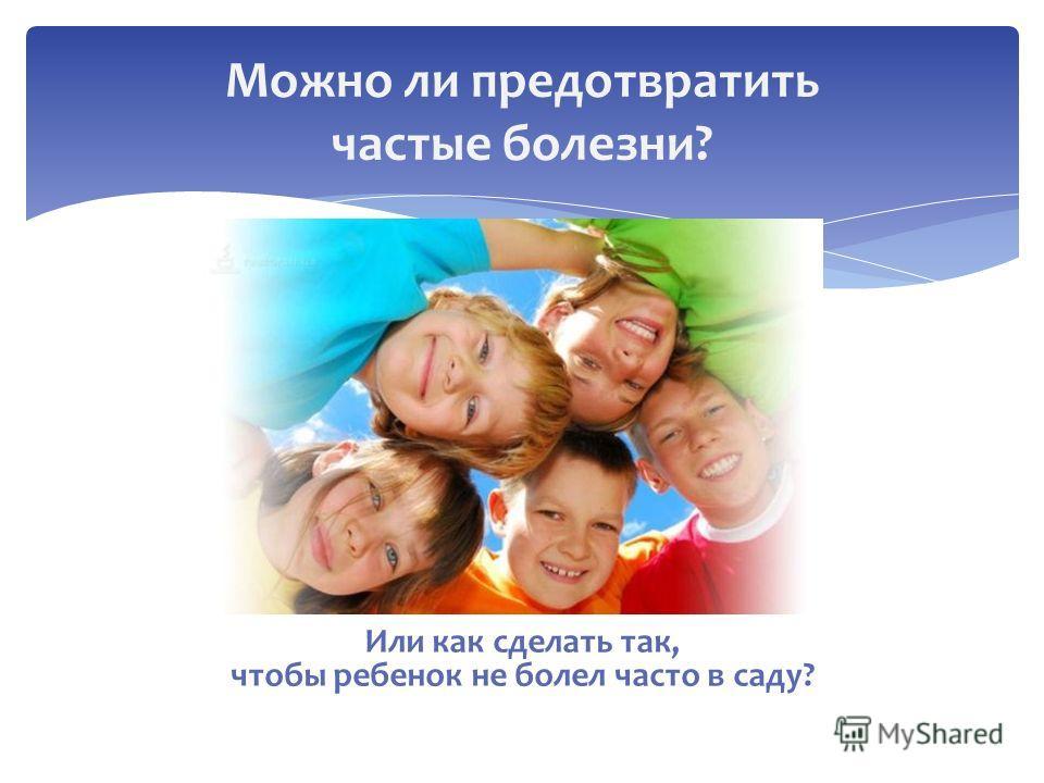 Или как сделать так, чтобы ребенок не болел часто в саду? Можно ли предотвратить частые болезни?