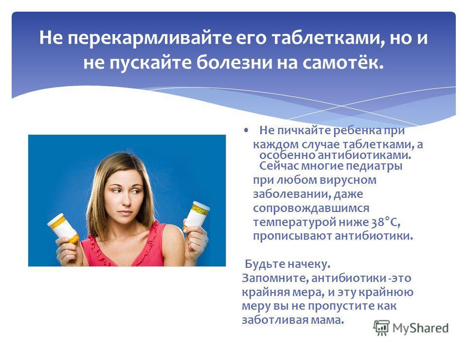 Не пичкайте ребенка при каждом случае таблетками, а особенно антибиотиками. Сейчас многие педиатры при любом вирусном заболевании, даже сопровождавшимся температурой ниже 38°С, прописывают антибиотики. Будьте начеку. Запомните, антибиотики -это крайн
