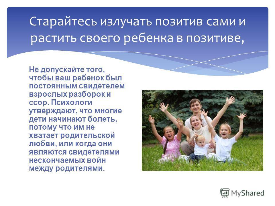 Не допускайте того, чтобы ваш ребенок был постоянным свидетелем взрослых разборок и ссор. Психологи утверждают, что многие дети начинают болеть, потому что им не хватает родительской любви, или когда они являются свидетелями нескончаемых войн между р