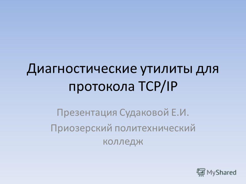Диагностические утилиты для протокола TCP/IP Презентация Судаковой Е.И. Приозерский политехнический колледж