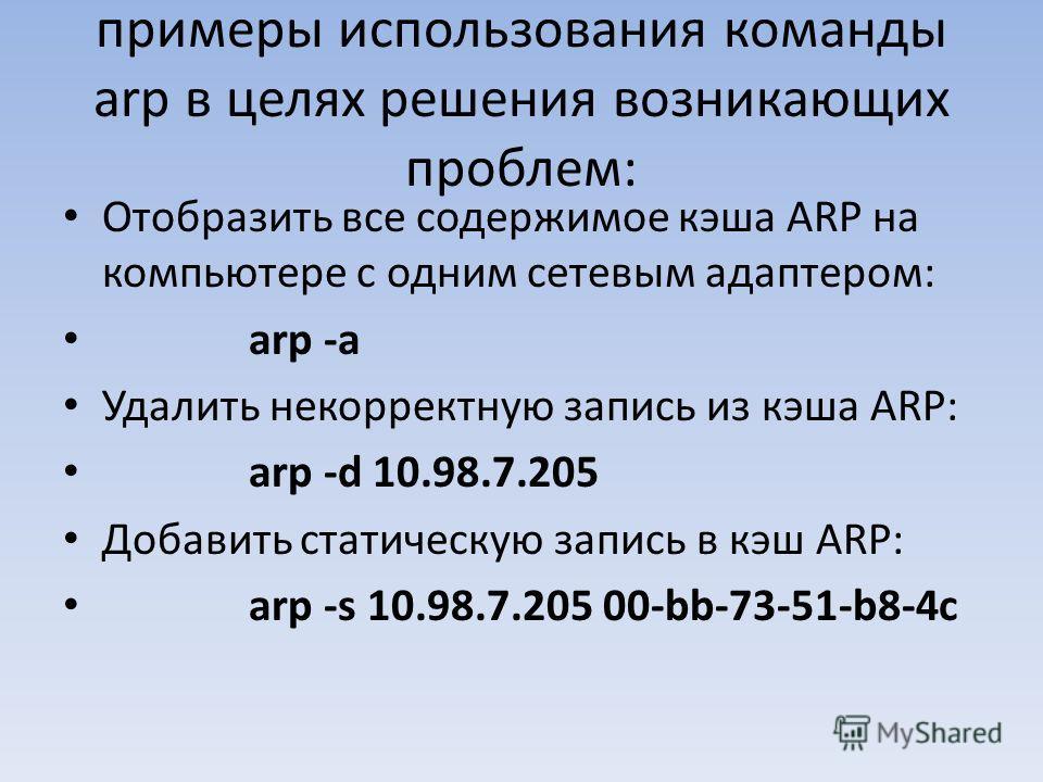 примеры использования команды arp в целях решения возникающих проблем: Отобразить все содержимое кэша ARP на компьютере с одним сетевым адаптером: arp -a Удалить некорректную запись из кэша ARP: arp -d 10.98.7.205 Добавить статическую запись в кэш AR
