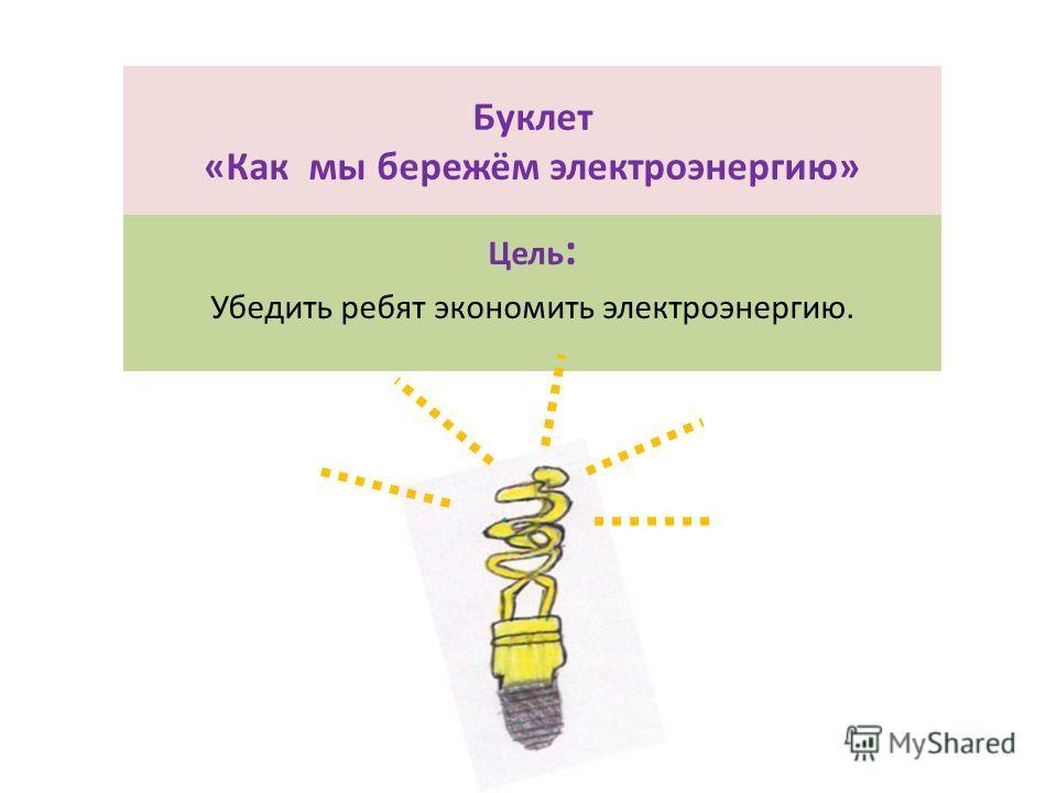 Буклет «Как мы бережём электроэнергию» Цель : Убедить ребят экономить электроэнергию.