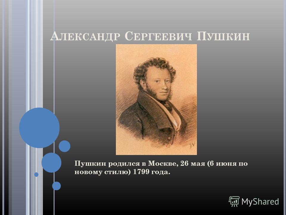 А ЛЕКСАНДР С ЕРГЕЕВИЧ П УШКИН Пушкин родился в Москве, 26 мая (6 июня по новому стилю) 1799 года.