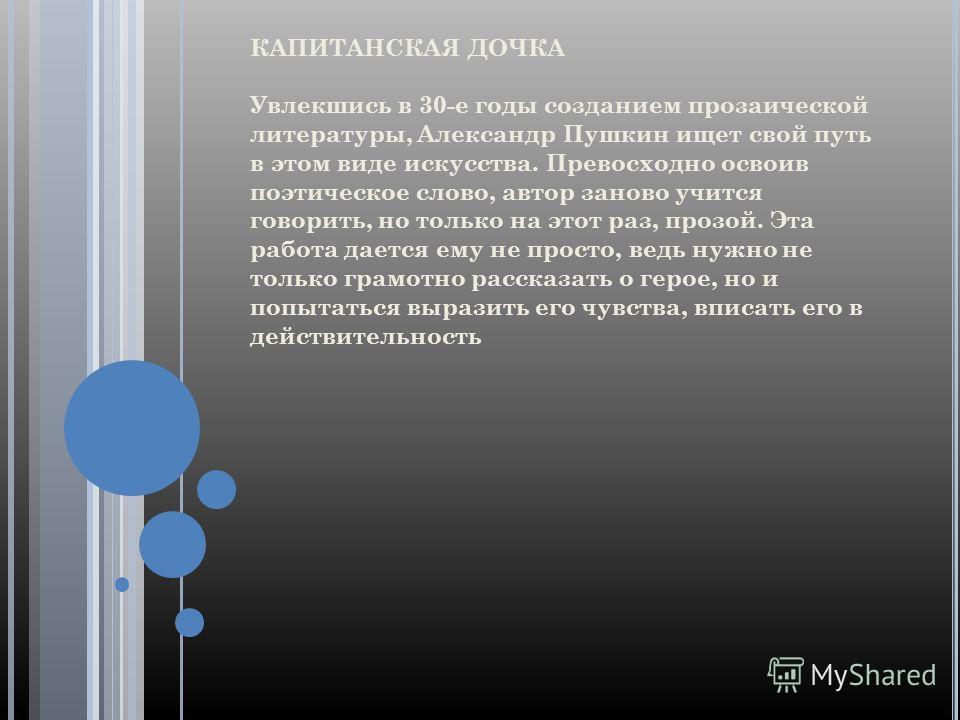КАПИТАНСКАЯ ДОЧКА Увлекшись в 30-е годы созданием прозаической литературы, Александр Пушкин ищет свой путь в этом виде искусства. Превосходно освоив поэтическое слово, автор заново учится говорить, но только на этот раз, прозой. Эта работа дается ему