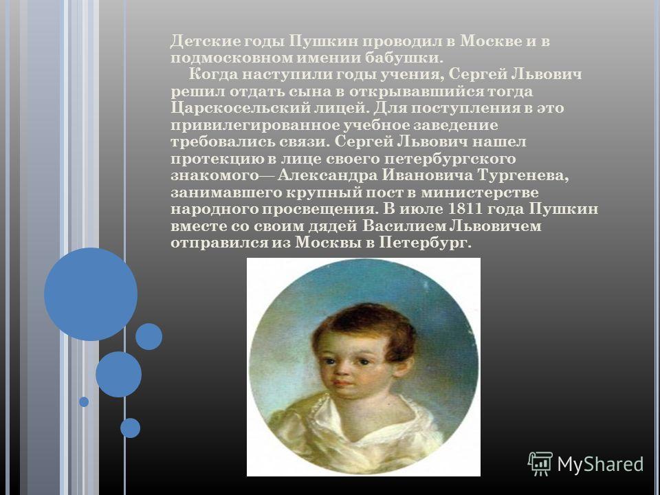 Детские годы Пушкин проводил в Москве и в подмосковном имении бабушки. Когда наступили годы учения, Сергей Львович решил отдать сына в открывавшийся тогда Царскосельский лицей. Для поступления в это привилегированное учебное заведение требовались свя
