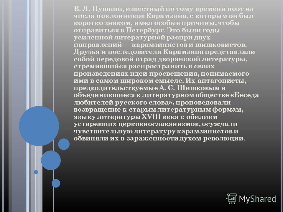 В. Л. Пушкин, известный по тому времени поэт из числа поклонников Карамзина, с которым он был коротко знаком, имел особые причины, чтобы отправиться в Петербург. Это были годы усиленной литературной распри двух направлений карамзинистов и шишковистов