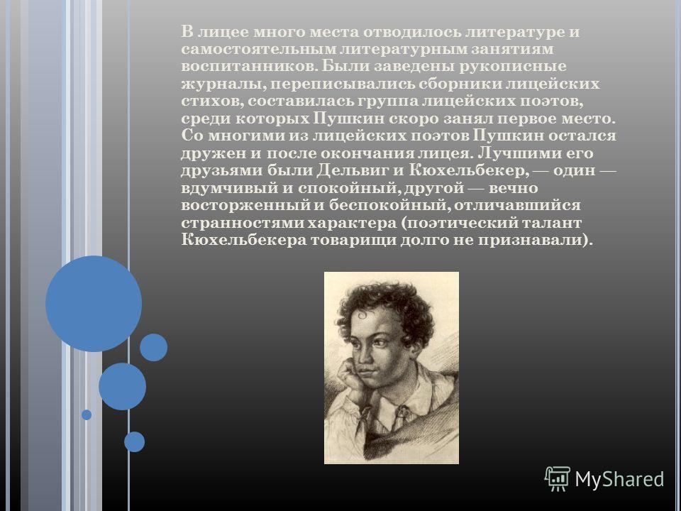 В лицее много места отводилось литературе и самостоятельным литературным занятиям воспитанников. Были заведены рукописные журналы, переписывались сборники лицейских стихов, составилась группа лицейских поэтов, среди которых Пушкин скоро занял первое