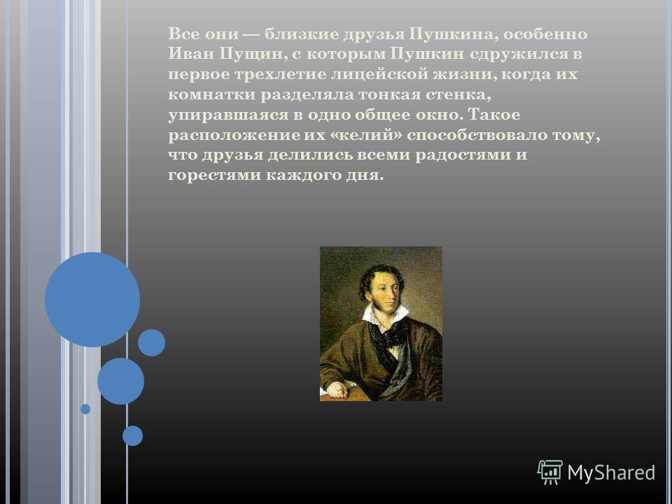 Все они близкие друзья Пушкина, особенно Иван Пущин, с которым Пушкин сдружился в первое трехлетие лицейской жизни, когда их комнатки разделяла тонкая стенка, упиравшаяся в одно общее окно. Такое расположение их «келий» способствовало тому, что друзь