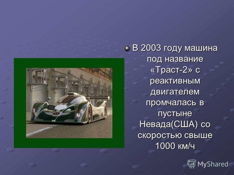 В 2003 году машина под название «Траст-2» с реактивным двигателем промчалась в пустыне Невада(США) со скоростью свыше 1000 км/ч