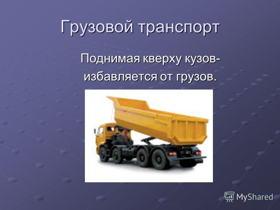 Грузовой транспорт Поднимая кверху кузов- Поднимая кверху кузов- избавляется от грузов. избавляется от грузов.