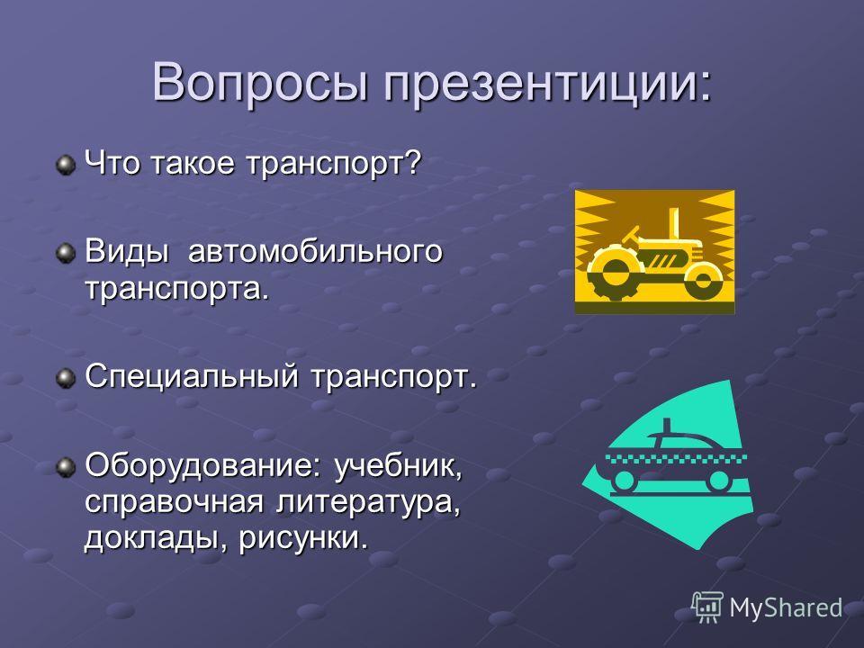 Вопросы презентиции: Что такое транспорт? Виды автомобильного транспорта. Специальный транспорт. Оборудование: учебник, справочная литература, доклады, рисунки.