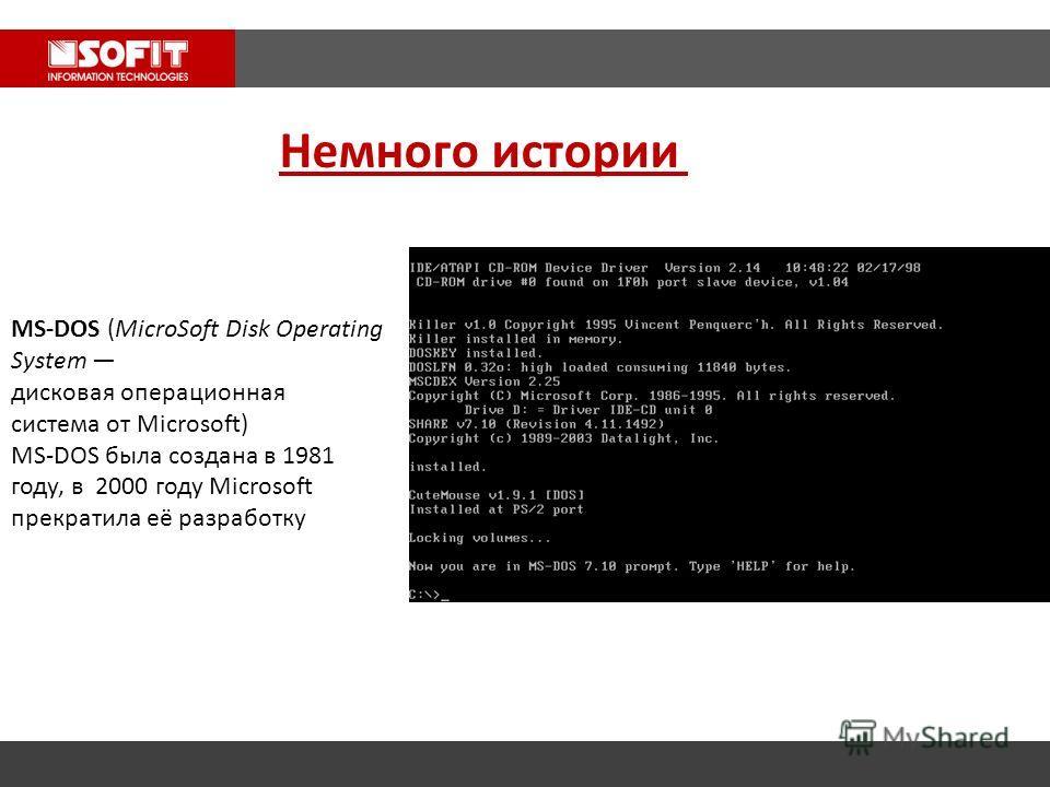 Немного истории MS-DOS (MicroSoft Disk Operating System дисковая операционная система от Microsoft) MS-DOS была создана в 1981 году, в 2000 году Microsoft прекратила её разработку
